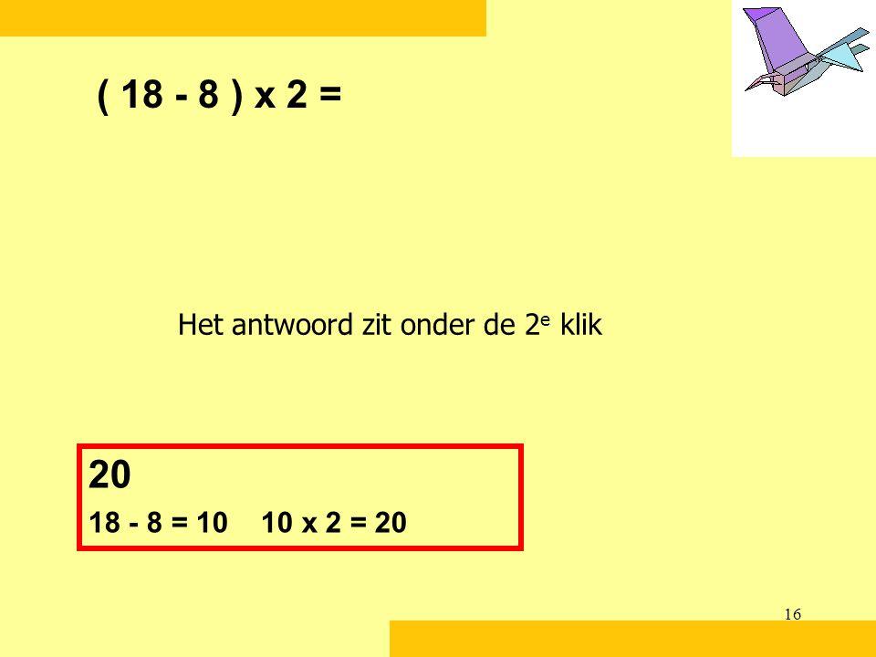 ( 18 - 8 ) x 2 = 20 Het antwoord zit onder de 2e klik