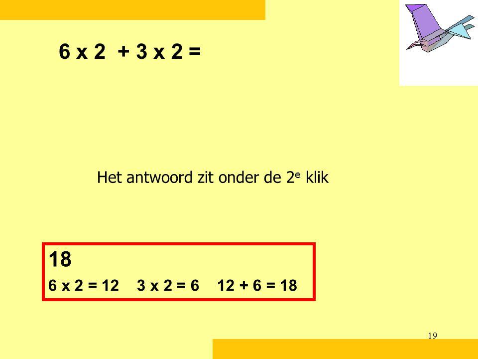 6 x 2 + 3 x 2 = 18 Het antwoord zit onder de 2e klik