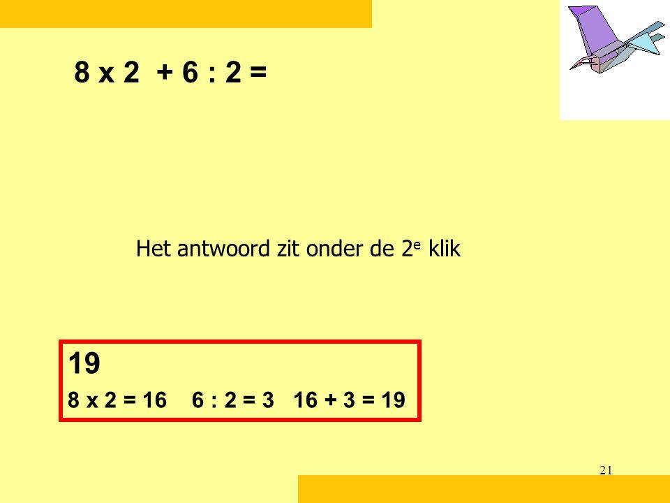 8 x 2 + 6 : 2 = 19 Het antwoord zit onder de 2e klik