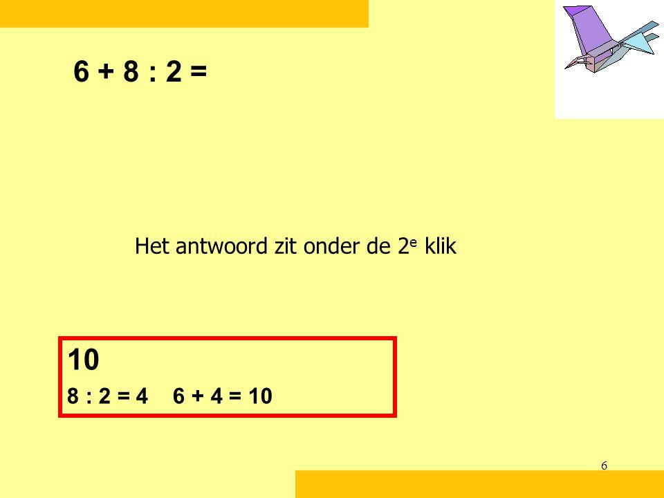 6 + 8 : 2 = Het antwoord zit onder de 2e klik 10 8 : 2 = 4 6 + 4 = 10