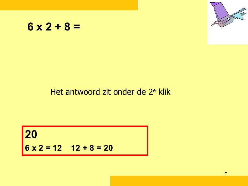 6 x 2 + 8 = 20 Het antwoord zit onder de 2e klik