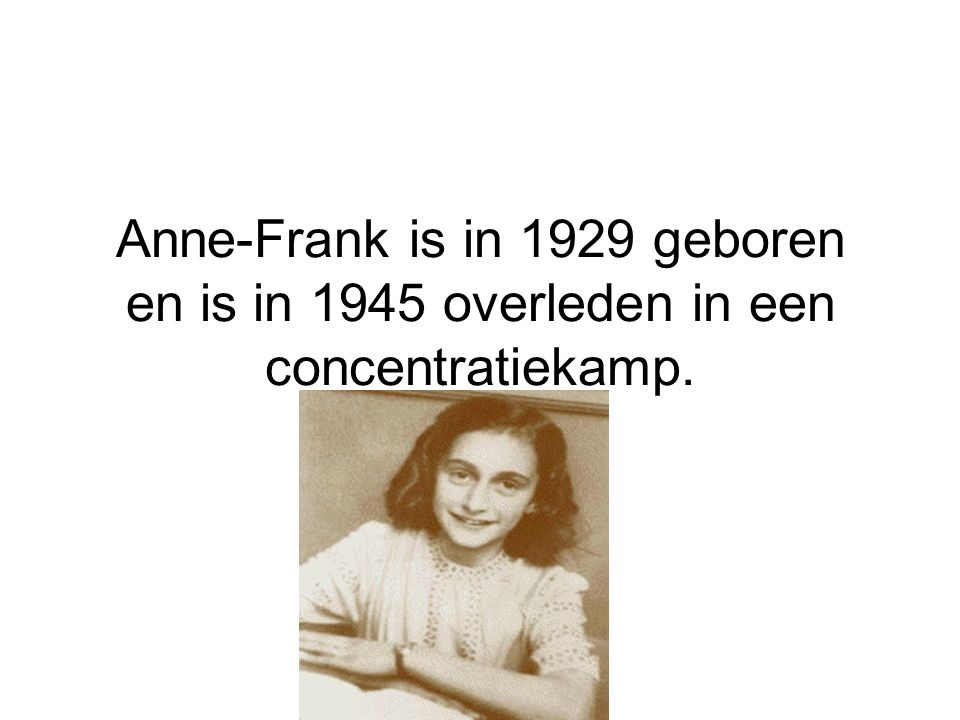 Anne-Frank is in 1929 geboren en is in 1945 overleden in een concentratiekamp.