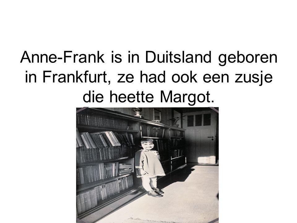 Anne-Frank is in Duitsland geboren in Frankfurt, ze had ook een zusje die heette Margot.