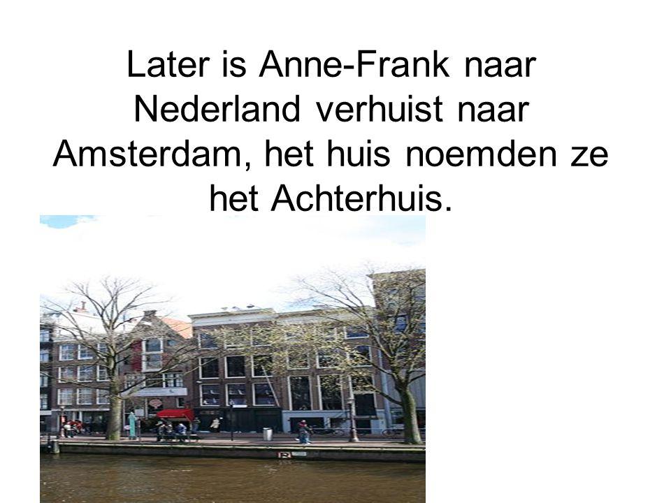 Later is Anne-Frank naar Nederland verhuist naar Amsterdam, het huis noemden ze het Achterhuis.