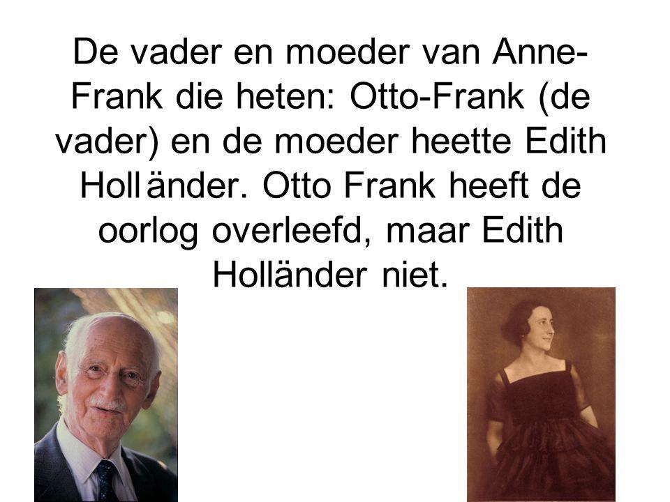 De vader en moeder van Anne-Frank die heten: Otto-Frank (de vader) en de moeder heette Edith Holl änder.