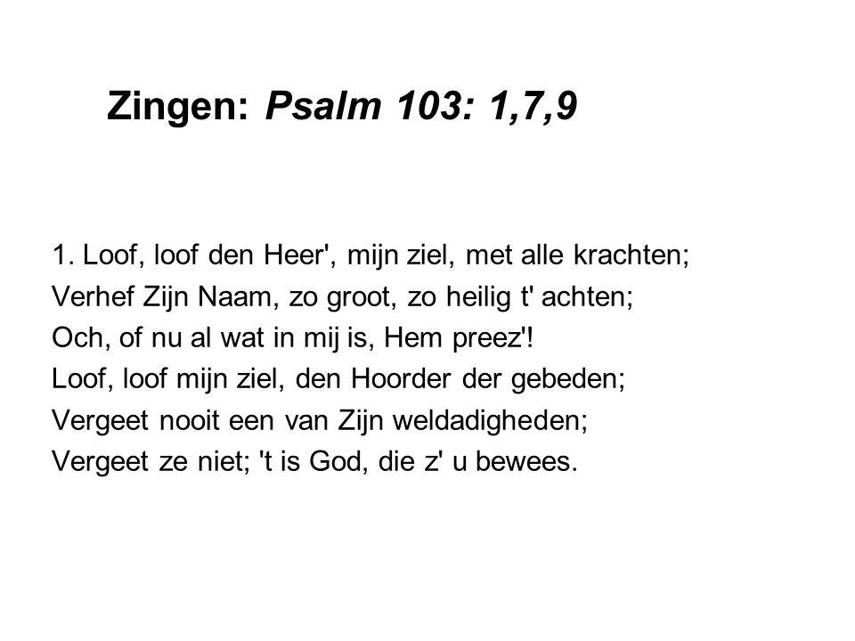 Zingen: Psalm 103: 1,7,9 1. Loof, loof den Heer , mijn ziel, met alle krachten; Verhef Zijn Naam, zo groot, zo heilig t achten;