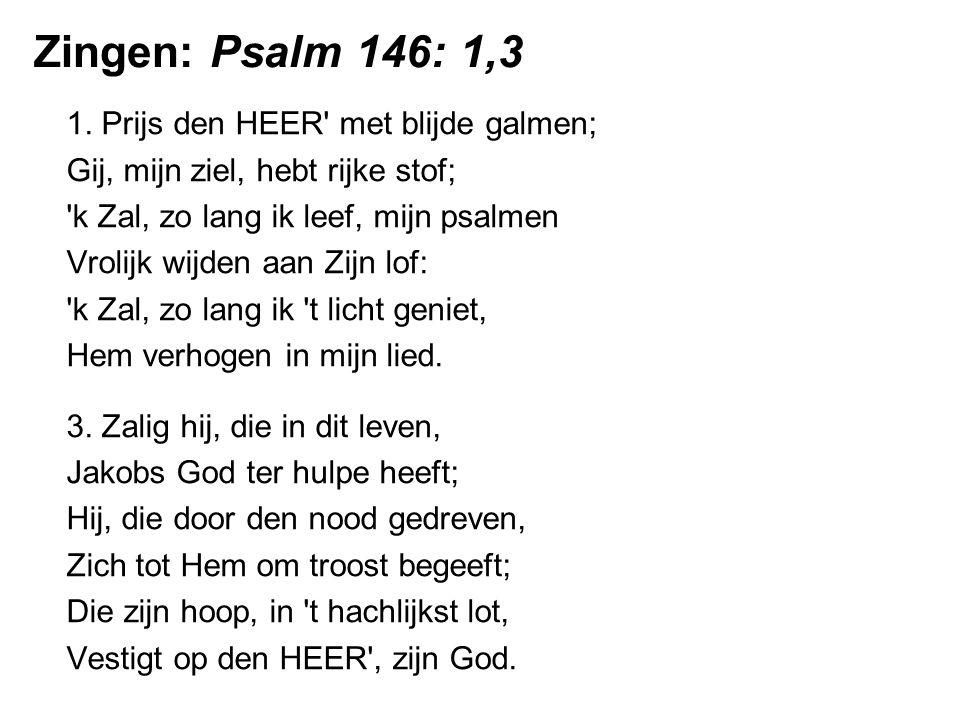 Zingen: Psalm 146: 1,3 1. Prijs den HEER met blijde galmen;