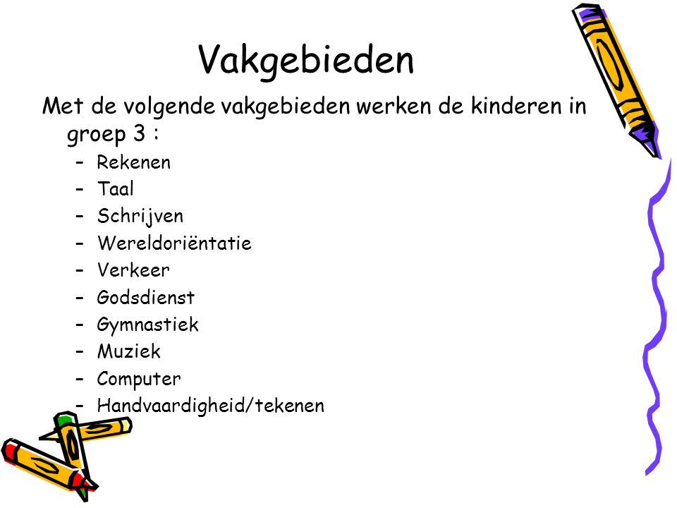Vakgebieden Met de volgende vakgebieden werken de kinderen in groep 3 : Rekenen. Taal. Schrijven.