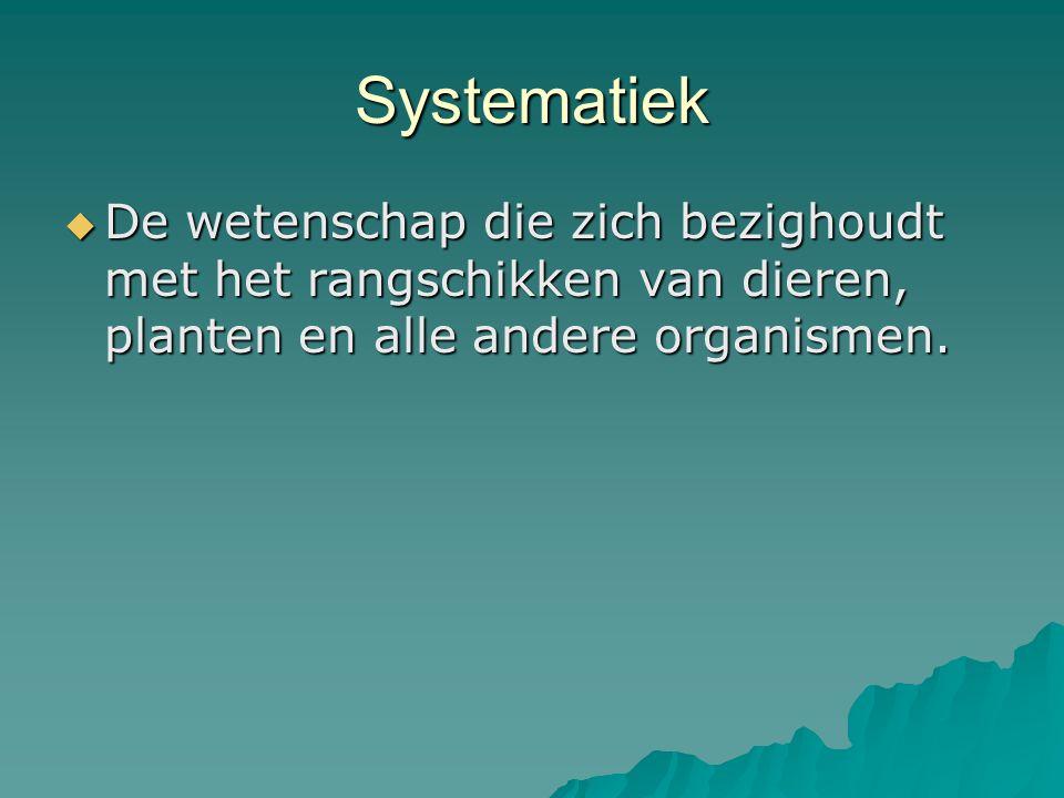 Systematiek De wetenschap die zich bezighoudt met het rangschikken van dieren, planten en alle andere organismen.