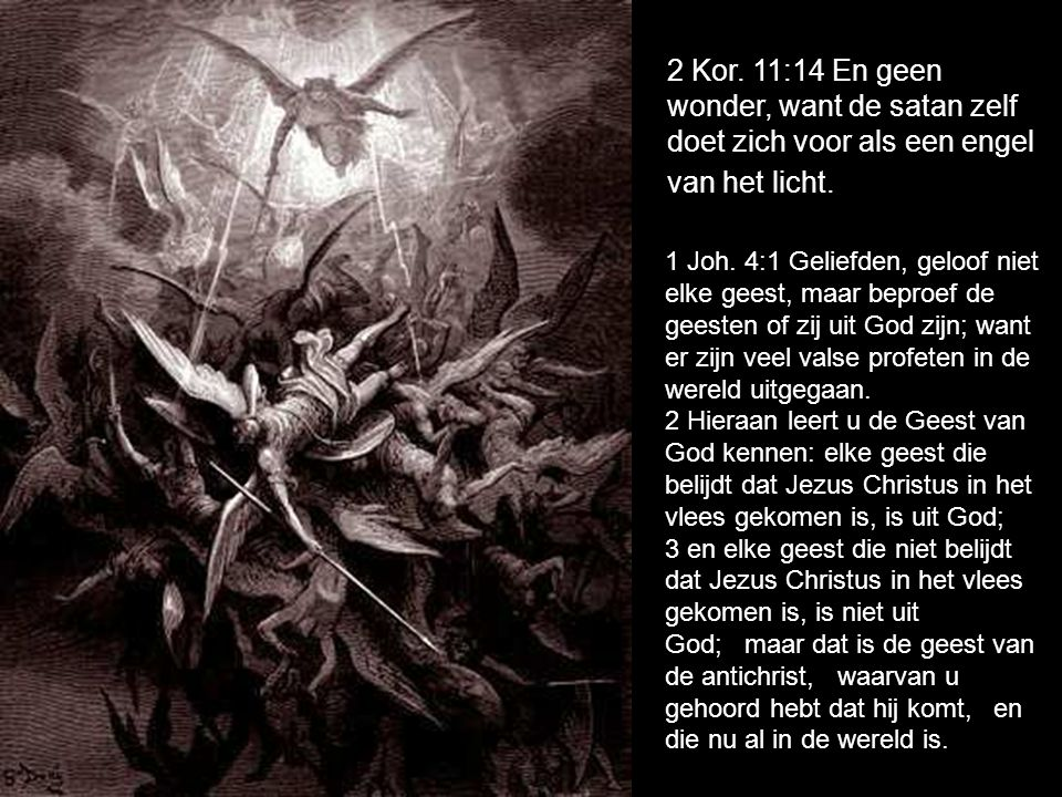 2 Kor. 11:14 En geen wonder, want de satan zelf doet zich voor als een engel van het licht.