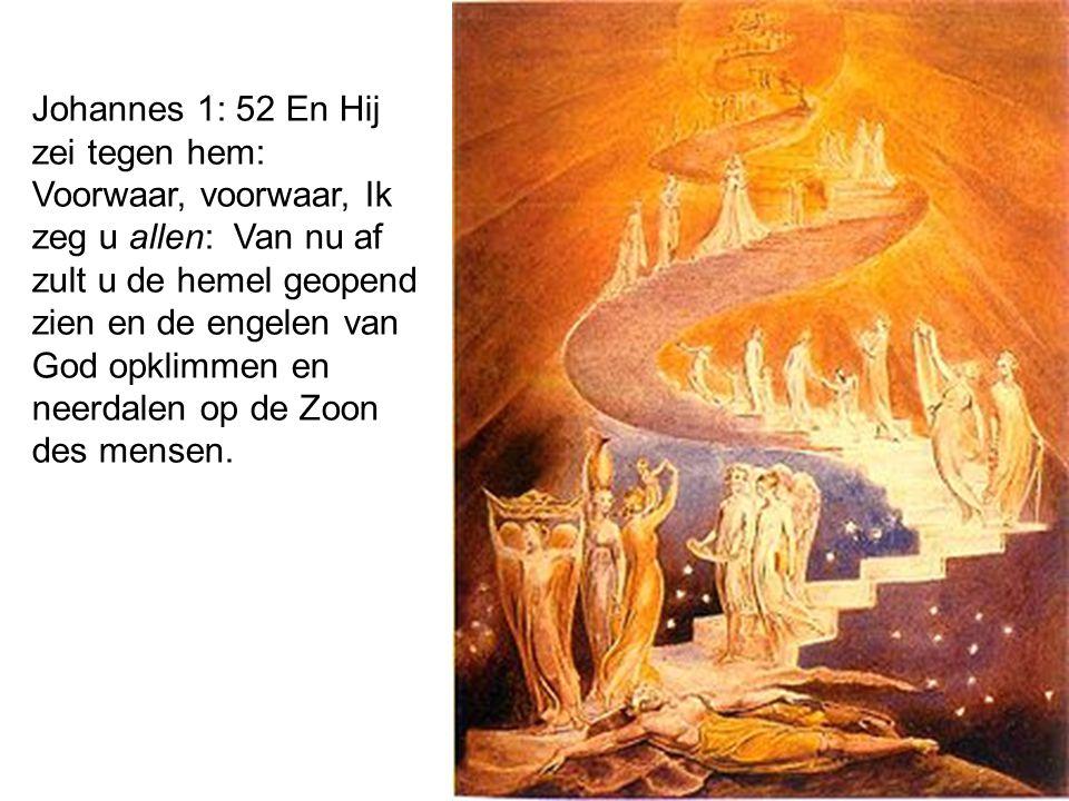 Johannes 1: 52 En Hij zei tegen hem: Voorwaar, voorwaar, Ik zeg u allen: Van nu af zult u de hemel geopend zien en de engelen van God opklimmen en neerdalen op de Zoon des mensen.