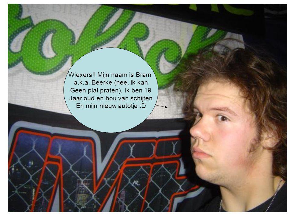 Wiexers!! Mijn naam is Bram a.k.a. Beerke (nee, ik kan