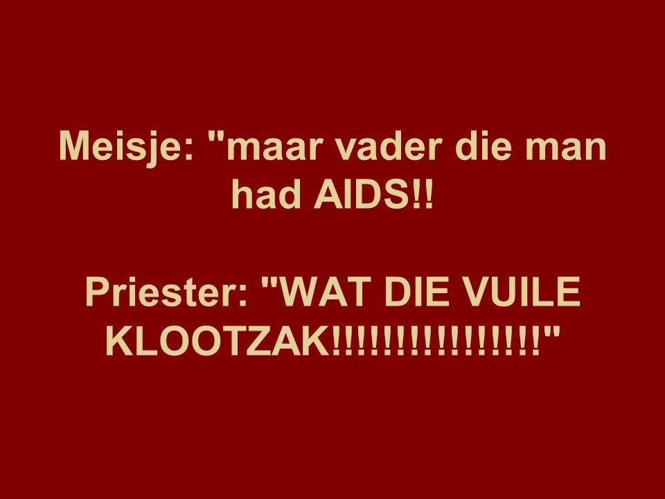 Meisje: maar vader die man had AIDS!! Priester: WAT DIE VUILE KLOOTZAK!!!!!!!!!!!!!!!!