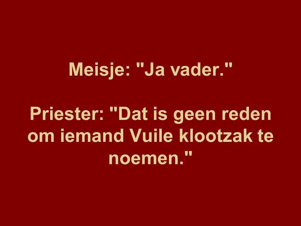 Meisje: Ja vader. Priester: Dat is geen reden om iemand Vuile klootzak te noemen.