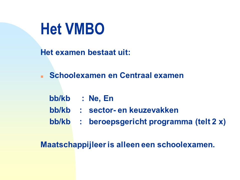Het VMBO Het examen bestaat uit: Schoolexamen en Centraal examen