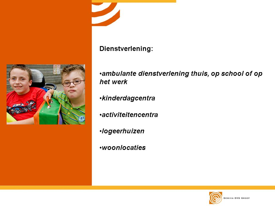 Dienstverlening: ambulante dienstverlening thuis, op school of op het werk. kinderdagcentra. activiteitencentra.