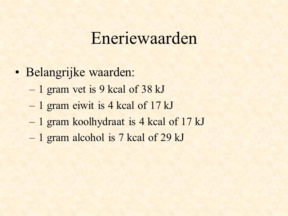 Eneriewaarden Belangrijke waarden: 1 gram vet is 9 kcal of 38 kJ