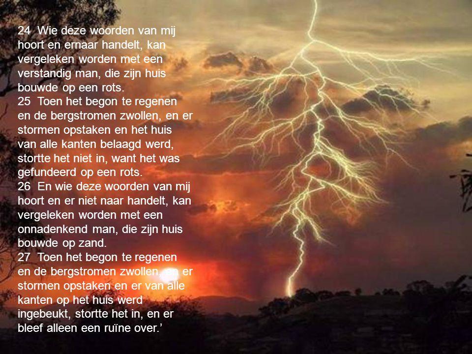 24 Wie deze woorden van mij hoort en ernaar handelt, kan vergeleken worden met een verstandig man, die zijn huis bouwde op een rots.
