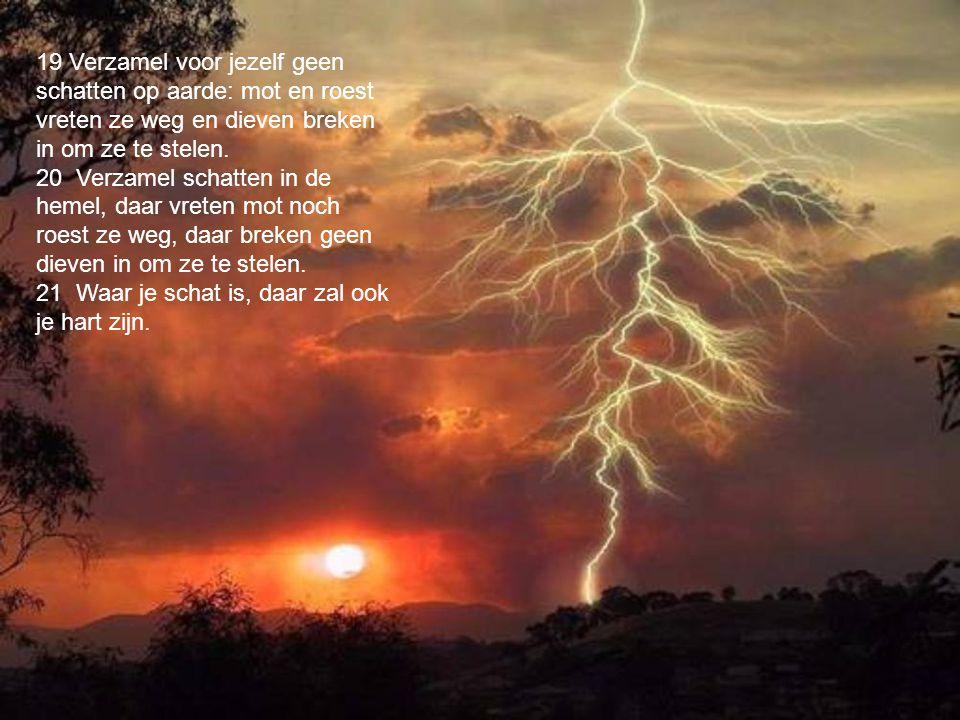 19 Verzamel voor jezelf geen schatten op aarde: mot en roest vreten ze weg en dieven breken in om ze te stelen.