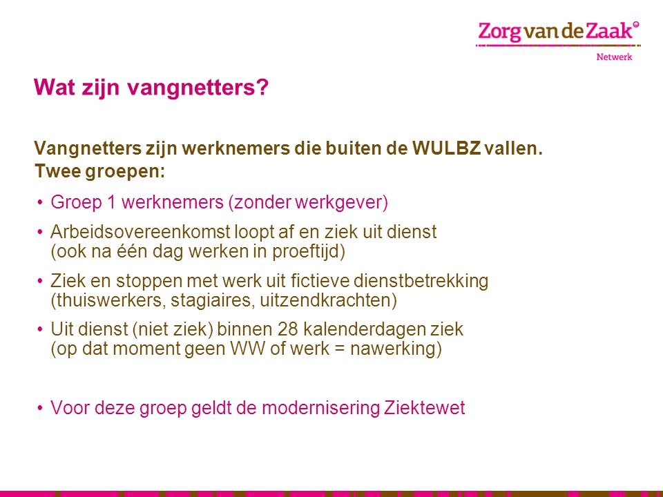 Wat zijn vangnetters Vangnetters zijn werknemers die buiten de WULBZ vallen. Twee groepen: Groep 1 werknemers (zonder werkgever)