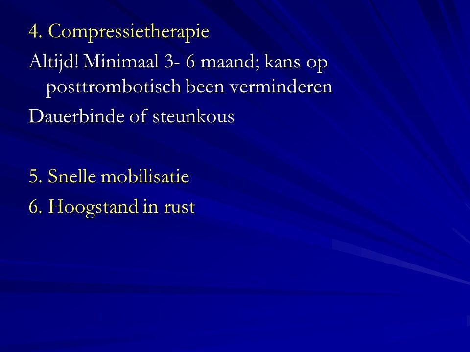 4. Compressietherapie Altijd! Minimaal 3- 6 maand; kans op posttrombotisch been verminderen. Dauerbinde of steunkous.