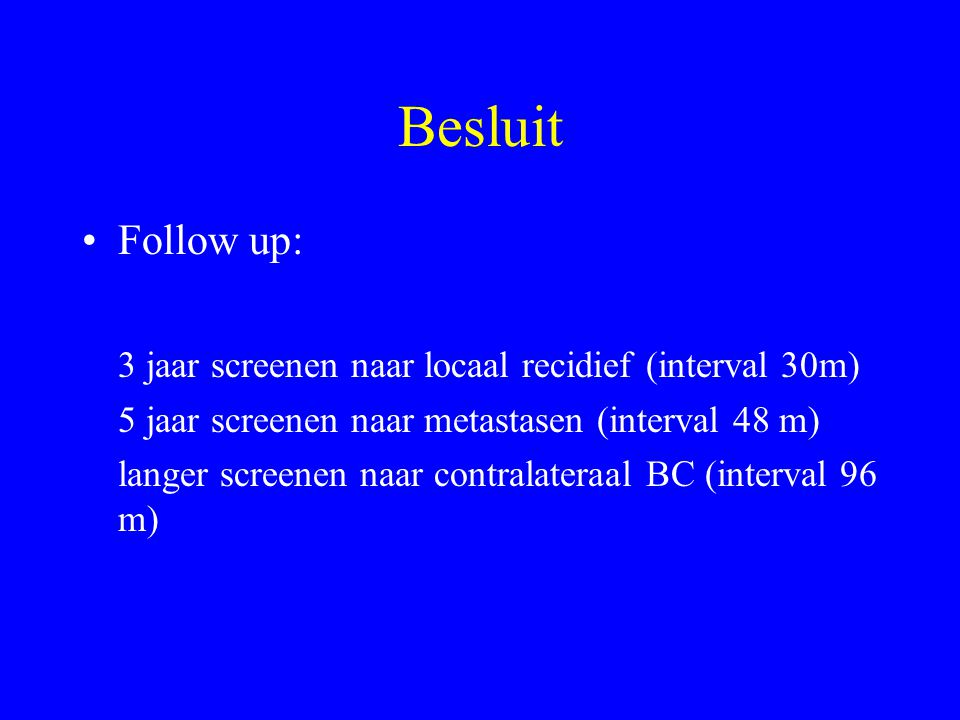 Besluit Follow up: 3 jaar screenen naar locaal recidief (interval 30m)