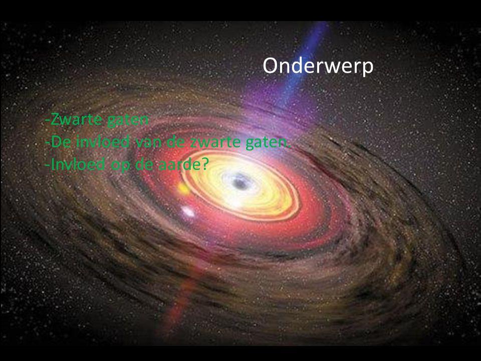 Onderwerp Zwarte gaten De invloed van de zwarte gaten.
