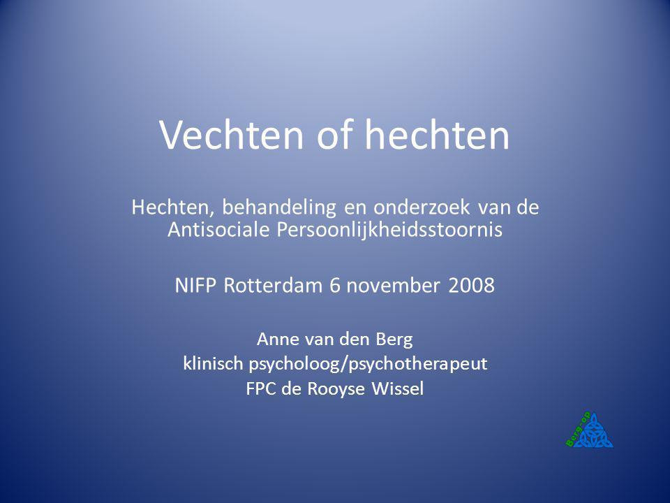 Vechten of hechten Hechten, behandeling en onderzoek van de Antisociale Persoonlijkheidsstoornis. NIFP Rotterdam 6 november 2008.