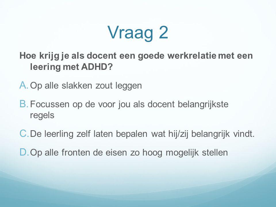 Vraag 2 Hoe krijg je als docent een goede werkrelatie met een leering met ADHD Op alle slakken zout leggen.