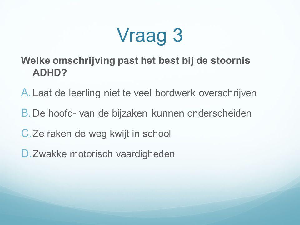 Vraag 3 Welke omschrijving past het best bij de stoornis ADHD