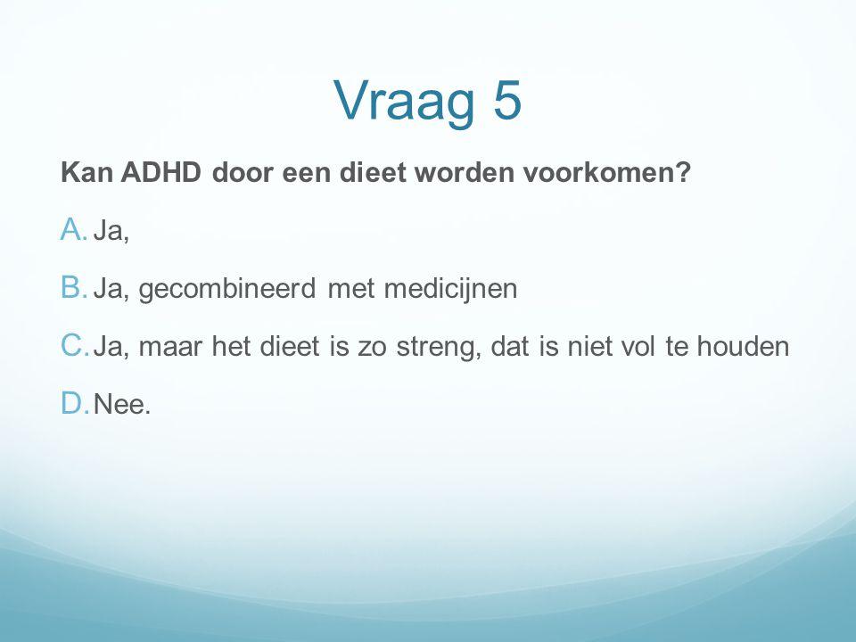Vraag 5 Kan ADHD door een dieet worden voorkomen Ja,