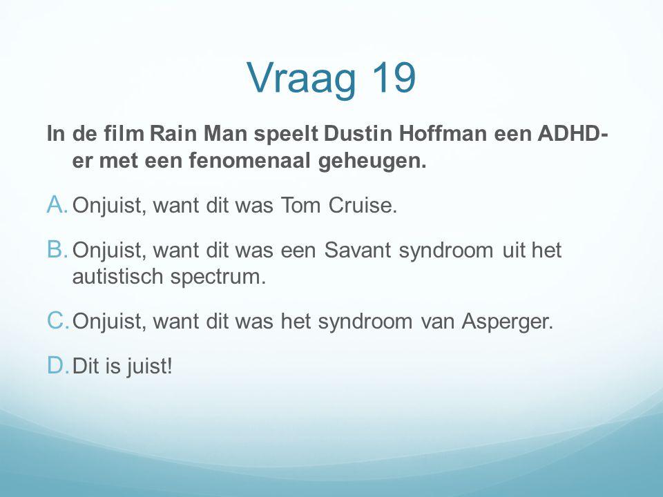 Vraag 19 In de film Rain Man speelt Dustin Hoffman een ADHD- er met een fenomenaal geheugen. Onjuist, want dit was Tom Cruise.