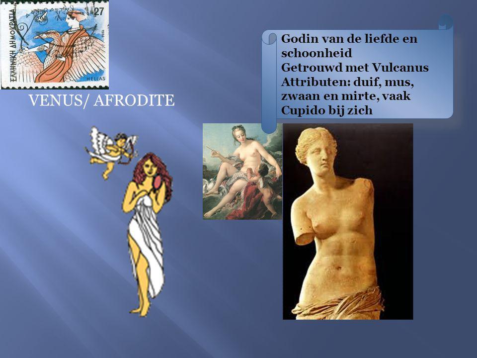 Godin van de liefde en schoonheid Getrouwd met Vulcanus Attributen: duif, mus, zwaan en mirte, vaak Cupido bij zich