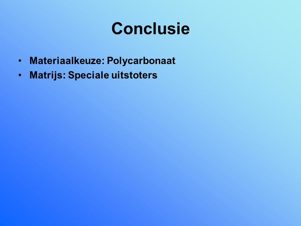 Conclusie Materiaalkeuze: Polycarbonaat Matrijs: Speciale uitstoters