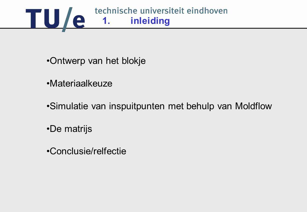 1. inleiding Ontwerp van het blokje. Materiaalkeuze. Simulatie van inspuitpunten met behulp van Moldflow.