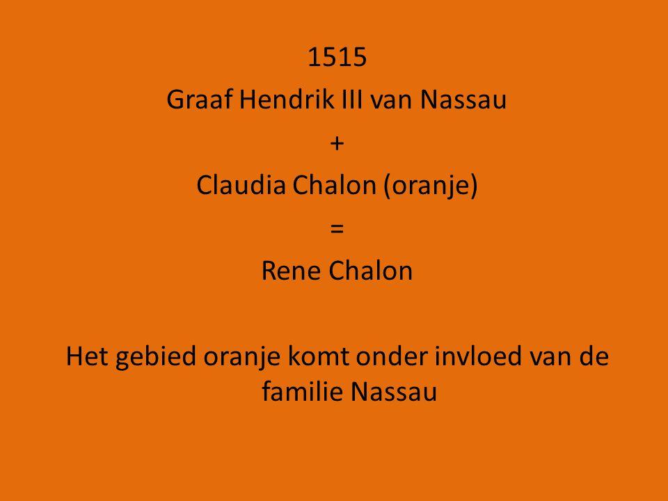 1515 Graaf Hendrik III van Nassau + Claudia Chalon (oranje) = Rene Chalon Het gebied oranje komt onder invloed van de familie Nassau