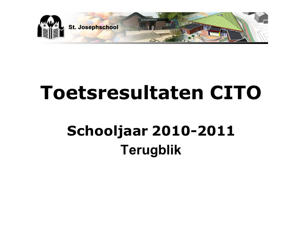 Toetsresultaten CITO Schooljaar 2010-2011 Terugblik