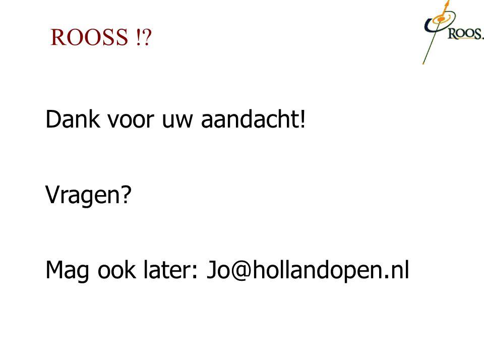 ROOSS ! Dank voor uw aandacht! Vragen Mag ook later: Jo@hollandopen.nl