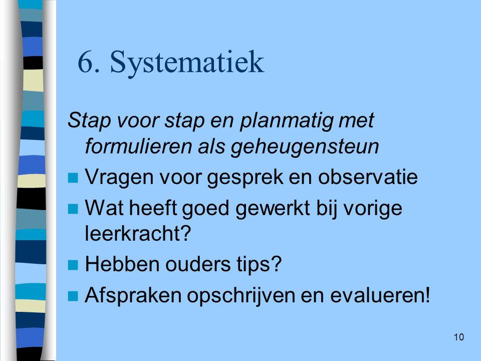 6. Systematiek Stap voor stap en planmatig met formulieren als geheugensteun. Vragen voor gesprek en observatie.
