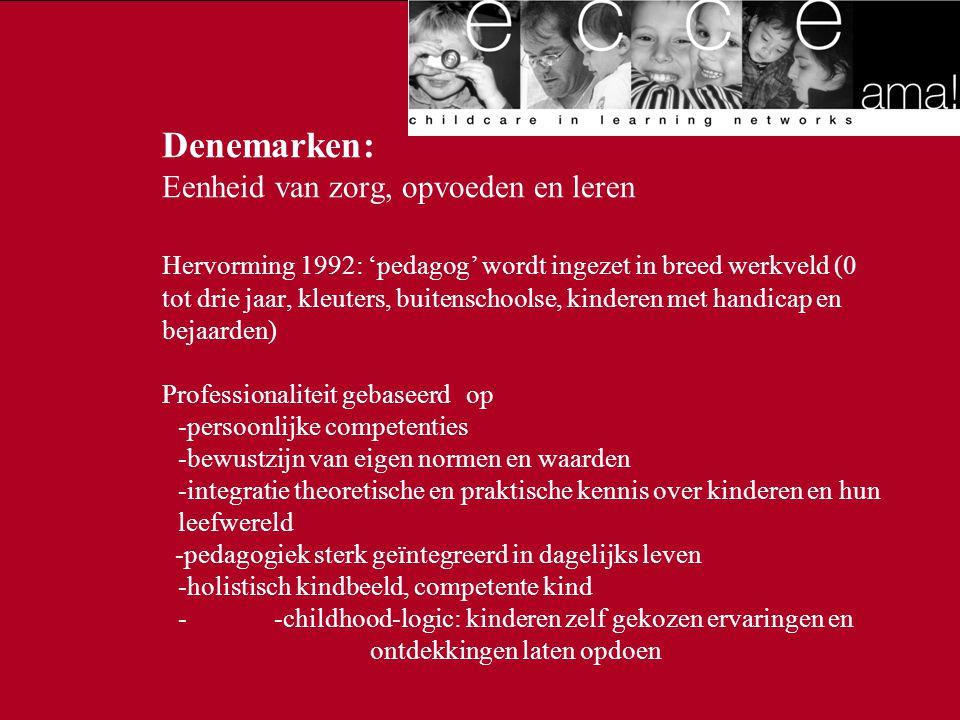 Denemarken: Eenheid van zorg, opvoeden en leren Hervorming 1992: 'pedagog' wordt ingezet in breed werkveld (0 tot drie jaar, kleuters, buitenschoolse, kinderen met handicap en bejaarden) Professionaliteit gebaseerd op -persoonlijke competenties -bewustzijn van eigen normen en waarden -integratie theoretische en praktische kennis over kinderen en hun leefwereld -pedagogiek sterk geïntegreerd in dagelijks leven -holistisch kindbeeld, competente kind - -childhood-logic: kinderen zelf gekozen ervaringen en ontdekkingen laten opdoen