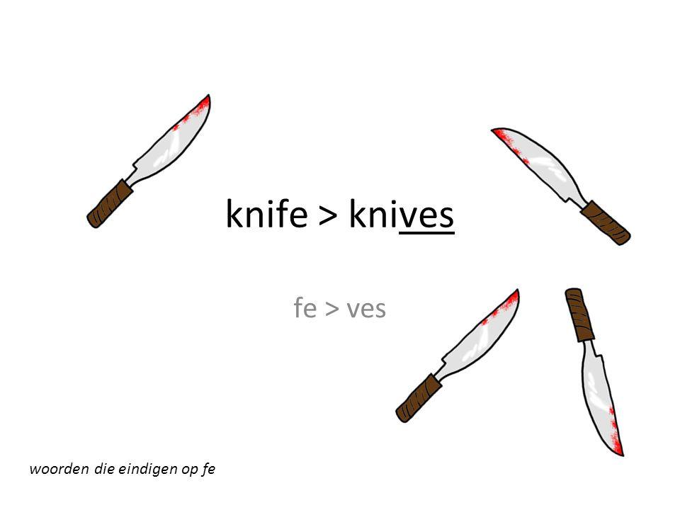 knife > knives fe > ves woorden die eindigen op fe