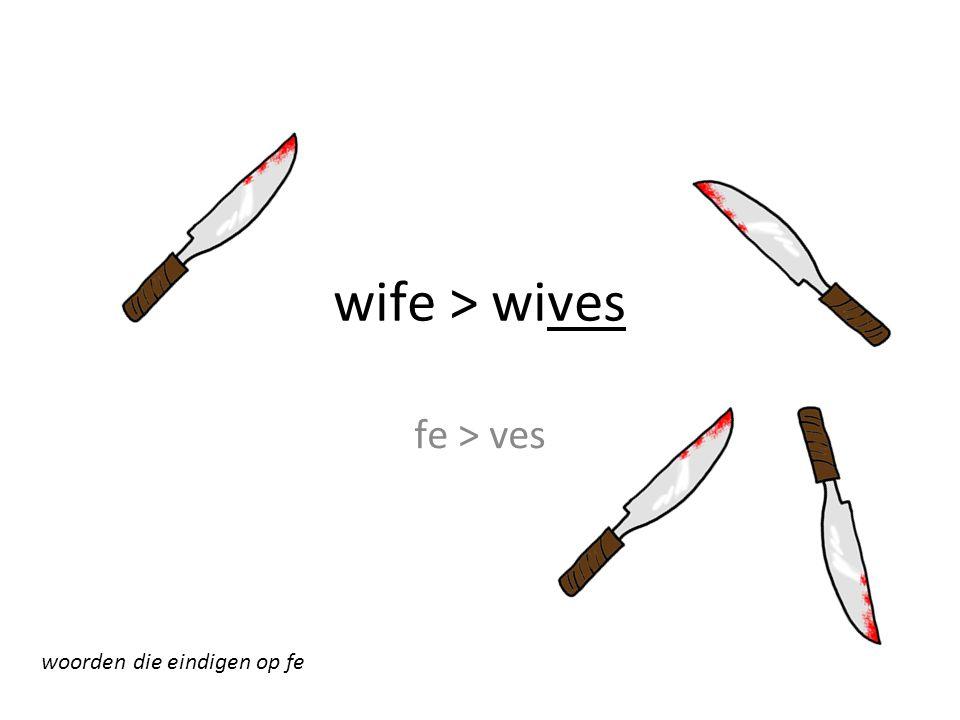 wife > wives fe > ves woorden die eindigen op fe