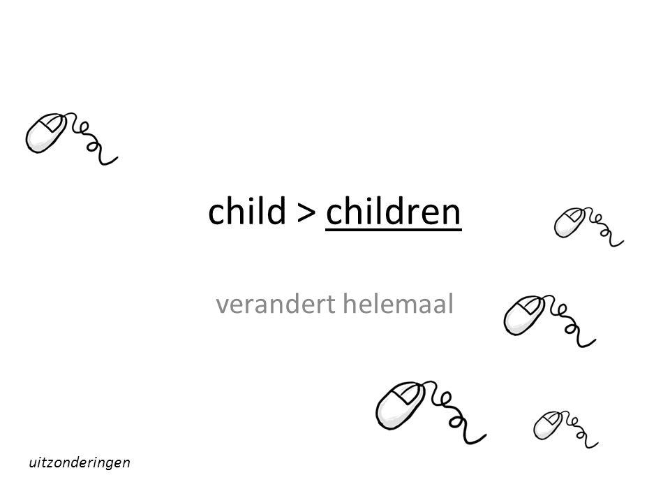 child > children verandert helemaal uitzonderingen