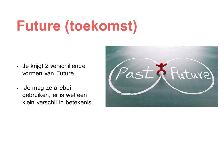 Future (toekomst) Je krijgt 2 verschillende vormen van Future.