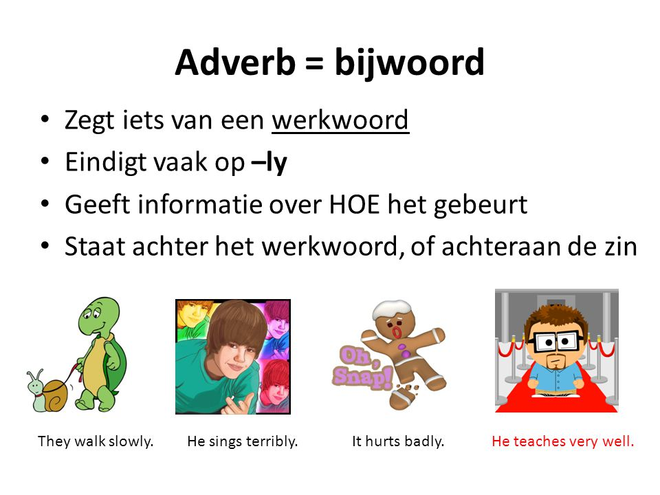Adverb = bijwoord Zegt iets van een werkwoord Eindigt vaak op –ly