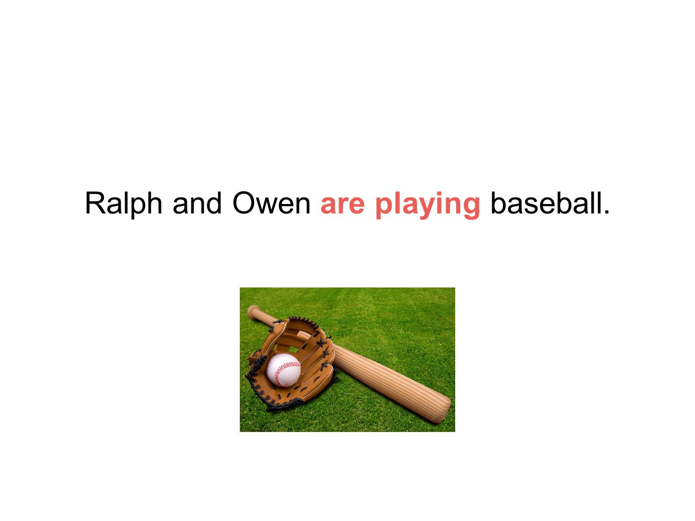Ralph and Owen are playing baseball.