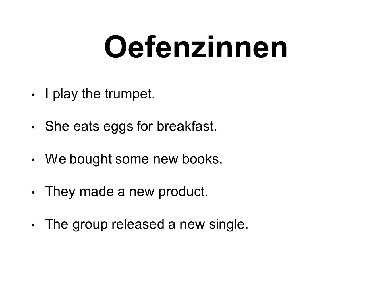 Oefenzinnen I play the trumpet. She eats eggs for breakfast.