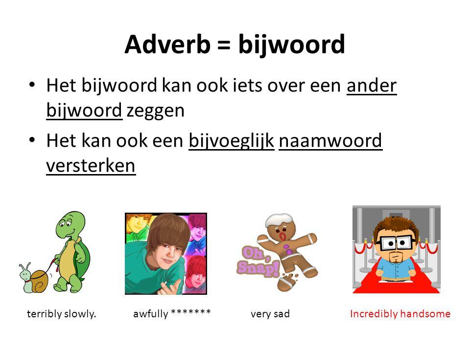 Adverb = bijwoord Het bijwoord kan ook iets over een ander bijwoord zeggen. Het kan ook een bijvoeglijk naamwoord versterken.