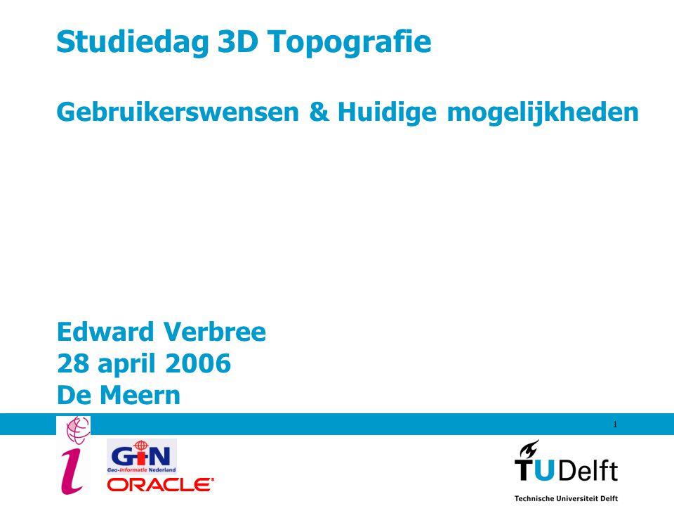 Studiedag 3D Topografie Gebruikerswensen & Huidige mogelijkheden Edward Verbree 28 april 2006 De Meern