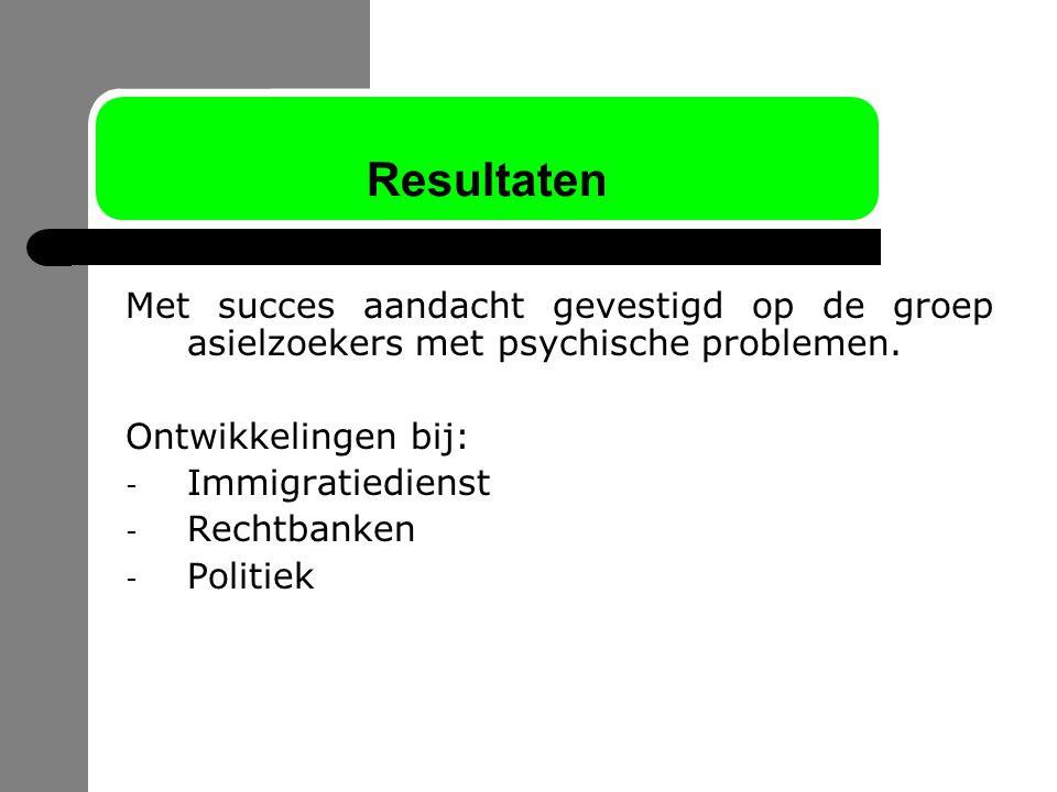 Resultaten Met succes aandacht gevestigd op de groep asielzoekers met psychische problemen. Ontwikkelingen bij:
